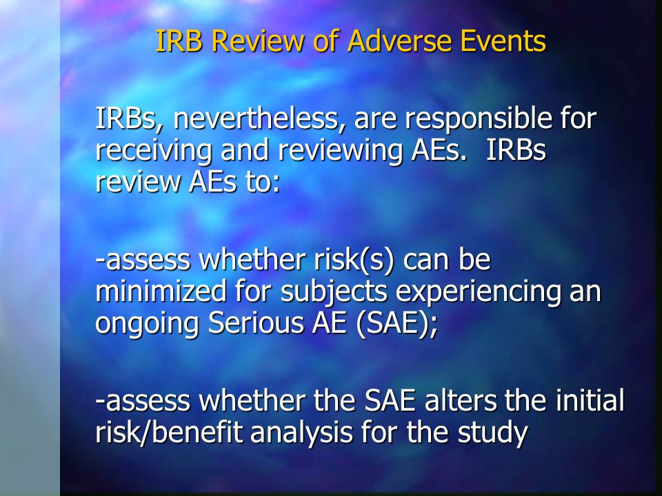 IRB Review of Adverse Events IRBs, nevertheless, are responsible for receiving and reviewing AEs.