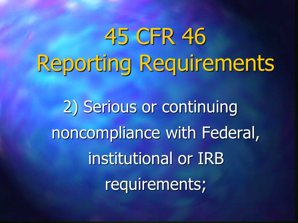 45 CFR 46 Reporting Requirements 2) Serious or continuing noncompliance with Federal, institutional or IRB requirements;