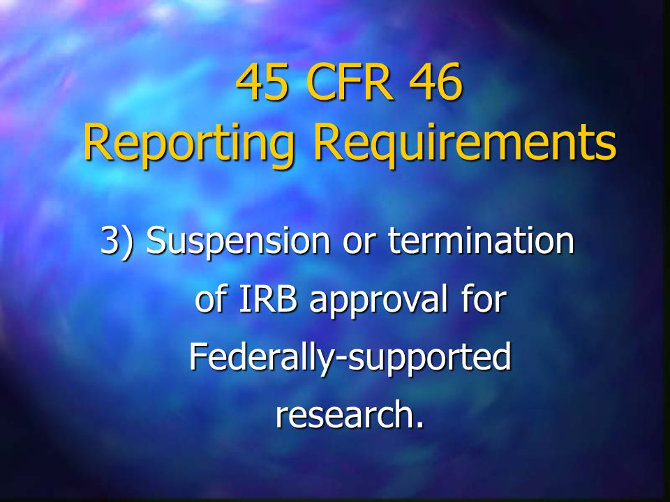 45 CFR 46 Reporting Requirements 3) Suspension or termination of IRB approval for Federally-supported research.