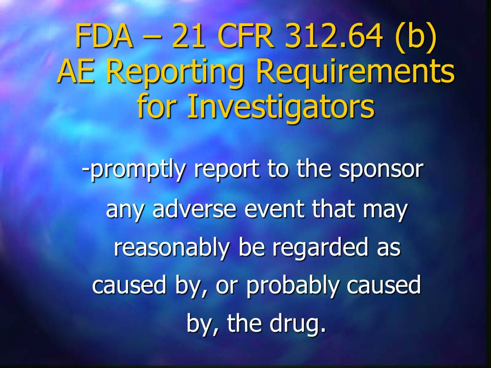 FDA – 21 CFR (b) AE Reporting Requirements for Investigators -promptly report to the sponsor any adverse event that may reasonably be regarded as caused by, or probably caused by, the drug.