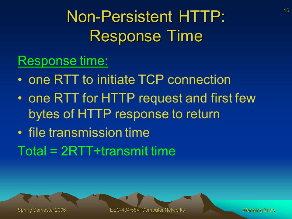 16 Spring Semester 2006EEC-484/584: Computer NetworksWenbing Zhao Non-Persistent HTTP: Response Time Response time: one RTT to initiate TCP connection one RTT for HTTP request and first few bytes of HTTP response to return file transmission time Total = 2RTT+transmit time