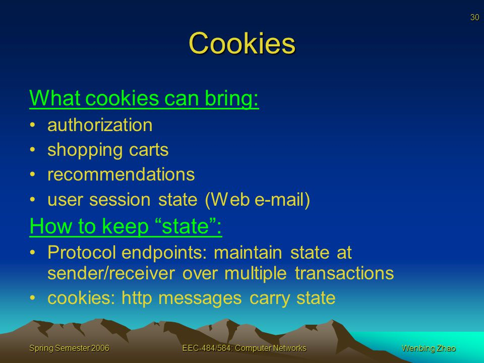 30 Spring Semester 2006EEC-484/584: Computer NetworksWenbing Zhao Cookies What cookies can bring: authorization shopping carts recommendations user session state (Web  ) How to keep state : Protocol endpoints: maintain state at sender/receiver over multiple transactions cookies: http messages carry state