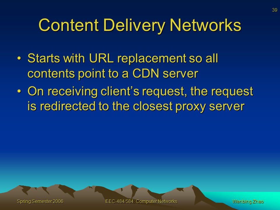 39 Spring Semester 2006EEC-484/584: Computer NetworksWenbing Zhao Content Delivery Networks Starts with URL replacement so all contents point to a CDN serverStarts with URL replacement so all contents point to a CDN server On receiving client's request, the request is redirected to the closest proxy serverOn receiving client's request, the request is redirected to the closest proxy server
