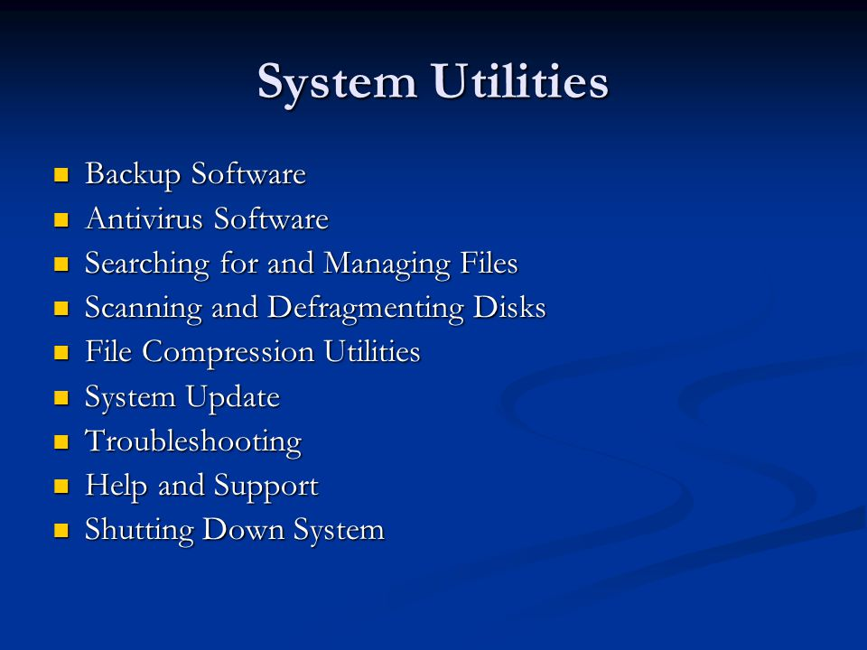 System Utilities Backup Software Backup Software Antivirus Software Antivirus Software Searching for and Managing Files Searching for and Managing Files Scanning and Defragmenting Disks Scanning and Defragmenting Disks File Compression Utilities File Compression Utilities System Update System Update Troubleshooting Troubleshooting Help and Support Help and Support Shutting Down System Shutting Down System