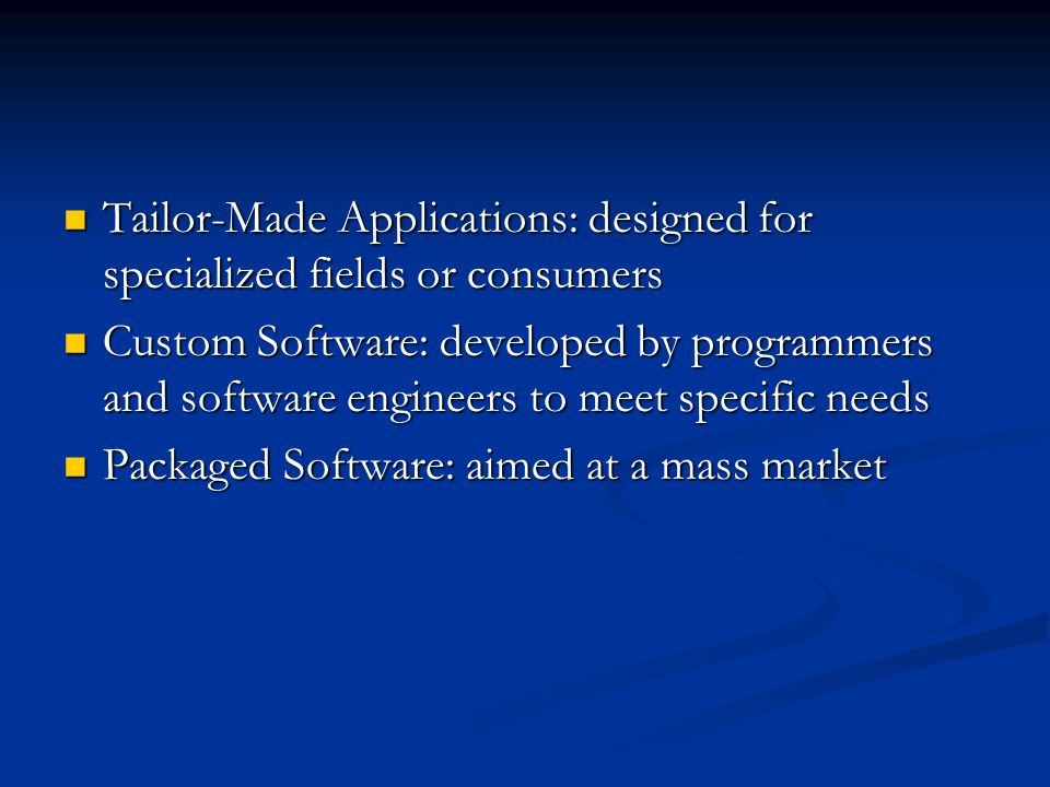 Tailor-Made Applications: designed for specialized fields or consumers Tailor-Made Applications: designed for specialized fields or consumers Custom Software: developed by programmers and software engineers to meet specific needs Custom Software: developed by programmers and software engineers to meet specific needs Packaged Software: aimed at a mass market Packaged Software: aimed at a mass market