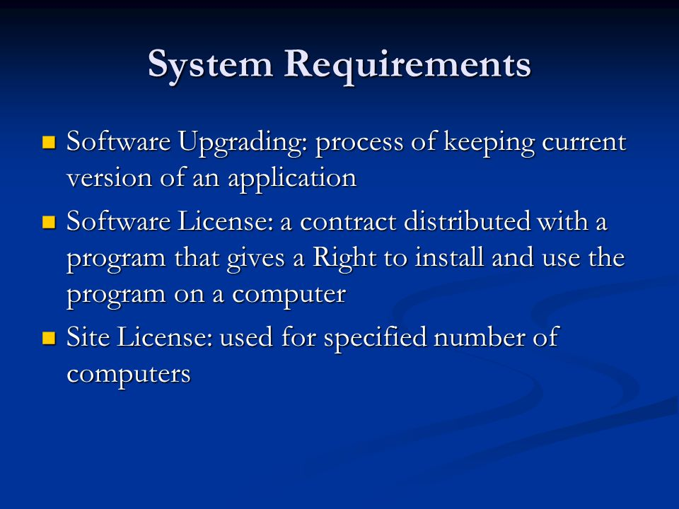 System Requirements Software Upgrading: process of keeping current version of an application Software Upgrading: process of keeping current version of an application Software License: a contract distributed with a program that gives a Right to install and use the program on a computer Software License: a contract distributed with a program that gives a Right to install and use the program on a computer Site License: used for specified number of computers Site License: used for specified number of computers