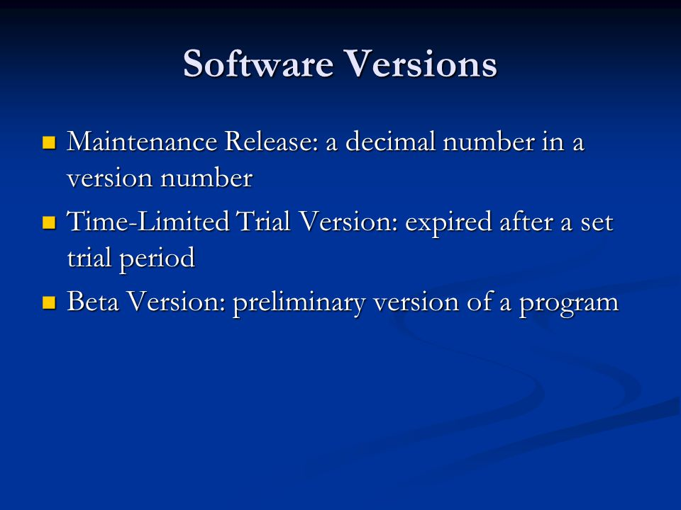 Software Versions Maintenance Release: a decimal number in a version number Maintenance Release: a decimal number in a version number Time-Limited Trial Version: expired after a set trial period Time-Limited Trial Version: expired after a set trial period Beta Version: preliminary version of a program Beta Version: preliminary version of a program