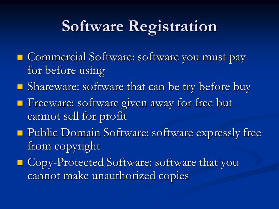 Software Registration Commercial Software: software you must pay for before using Commercial Software: software you must pay for before using Shareware: software that can be try before buy Shareware: software that can be try before buy Freeware: software given away for free but cannot sell for profit Freeware: software given away for free but cannot sell for profit Public Domain Software: software expressly free from copyright Public Domain Software: software expressly free from copyright Copy-Protected Software: software that you cannot make unauthorized copies Copy-Protected Software: software that you cannot make unauthorized copies