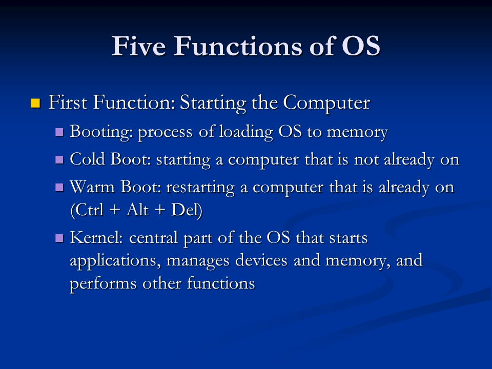 Five Functions of OS First Function: Starting the Computer First Function: Starting the Computer Booting: process of loading OS to memory Booting: process of loading OS to memory Cold Boot: starting a computer that is not already on Cold Boot: starting a computer that is not already on Warm Boot: restarting a computer that is already on (Ctrl + Alt + Del) Warm Boot: restarting a computer that is already on (Ctrl + Alt + Del) Kernel: central part of the OS that starts applications, manages devices and memory, and performs other functions Kernel: central part of the OS that starts applications, manages devices and memory, and performs other functions