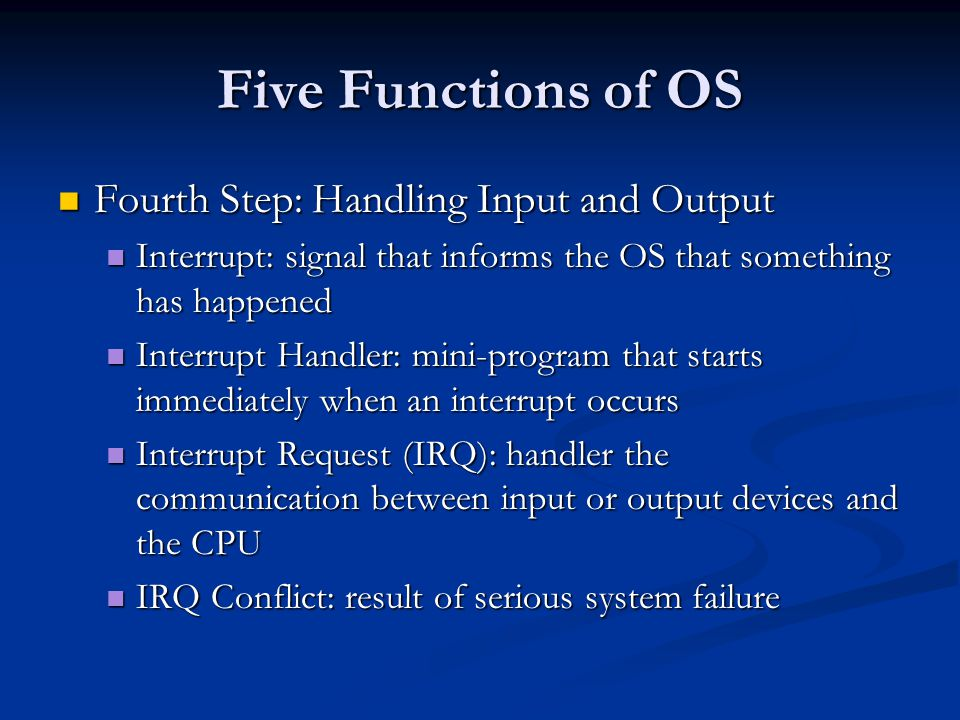Five Functions of OS Fourth Step: Handling Input and Output Fourth Step: Handling Input and Output Interrupt: signal that informs the OS that something has happened Interrupt: signal that informs the OS that something has happened Interrupt Handler: mini-program that starts immediately when an interrupt occurs Interrupt Handler: mini-program that starts immediately when an interrupt occurs Interrupt Request (IRQ): handler the communication between input or output devices and the CPU Interrupt Request (IRQ): handler the communication between input or output devices and the CPU IRQ Conflict: result of serious system failure IRQ Conflict: result of serious system failure