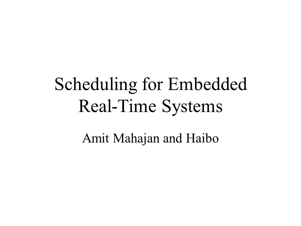Scheduling for Embedded Real-Time Systems Amit Mahajan and Haibo
