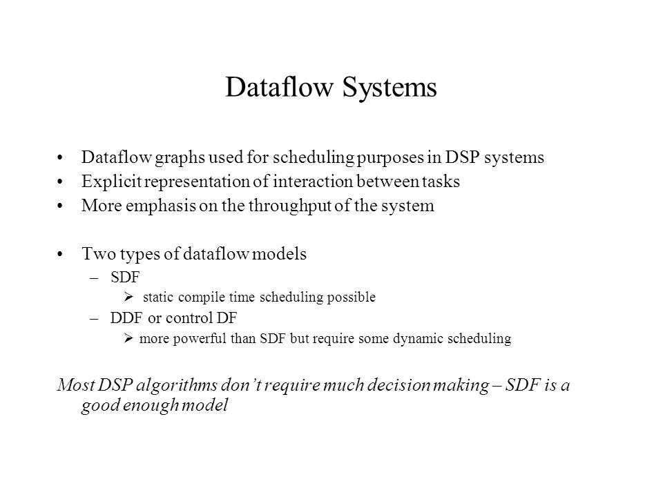 Dataflow Systems Dataflow graphs used for scheduling purposes in DSP systems Explicit representation of interaction between tasks More emphasis on the throughput of the system Two types of dataflow models –SDF  static compile time scheduling possible –DDF or control DF  more powerful than SDF but require some dynamic scheduling Most DSP algorithms don't require much decision making – SDF is a good enough model