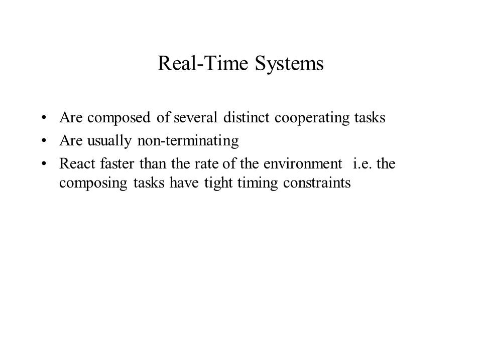 Real-Time Systems Are composed of several distinct cooperating tasks Are usually non-terminating React faster than the rate of the environment i.e.
