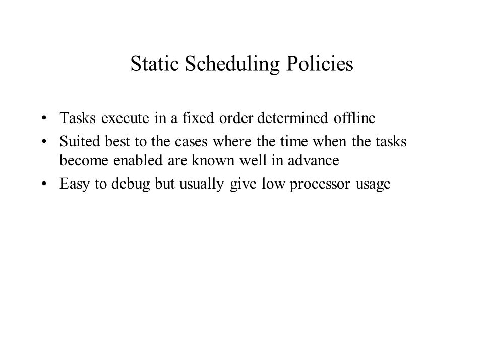 Static Scheduling Policies Tasks execute in a fixed order determined offline Suited best to the cases where the time when the tasks become enabled are known well in advance Easy to debug but usually give low processor usage