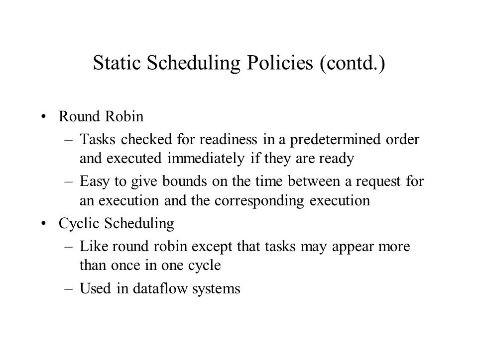 Static Scheduling Policies (contd.) Round Robin –Tasks checked for readiness in a predetermined order and executed immediately if they are ready –Easy to give bounds on the time between a request for an execution and the corresponding execution Cyclic Scheduling –Like round robin except that tasks may appear more than once in one cycle –Used in dataflow systems