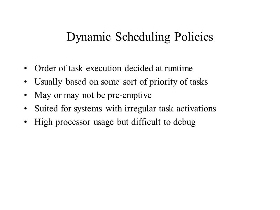 Dynamic Scheduling Policies Order of task execution decided at runtime Usually based on some sort of priority of tasks May or may not be pre-emptive Suited for systems with irregular task activations High processor usage but difficult to debug
