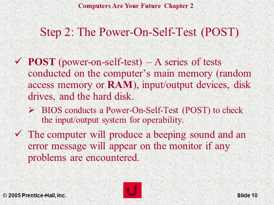 Computers Are Your Future Chapter 2 © 2005 Prentice-Hall, Inc.Slide 10 Step 2: The Power-On-Self-Test (POST) POST (power-on-self-test) – A series of tests conducted on the computer's main memory (random access memory or RAM), input/output devices, disk drives, and the hard disk.