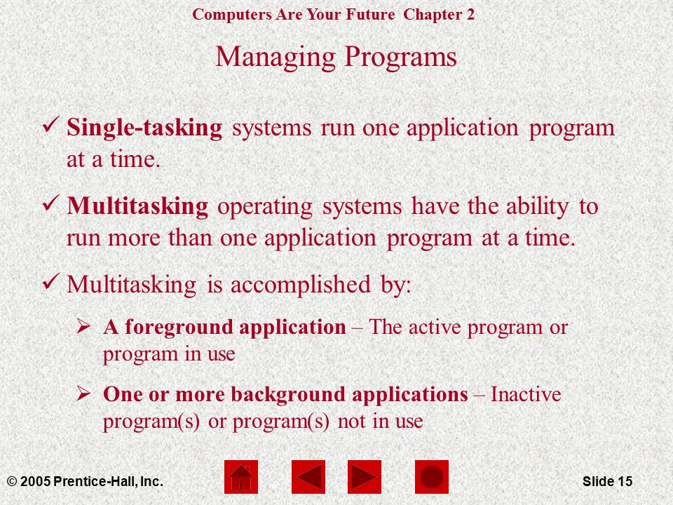 Computers Are Your Future Chapter 2 © 2005 Prentice-Hall, Inc.Slide 15 Managing Programs Single-tasking systems run one application program at a time.