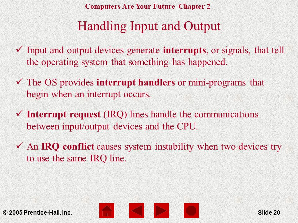Computers Are Your Future Chapter 2 © 2005 Prentice-Hall, Inc.Slide 20 Handling Input and Output Input and output devices generate interrupts, or signals, that tell the operating system that something has happened.
