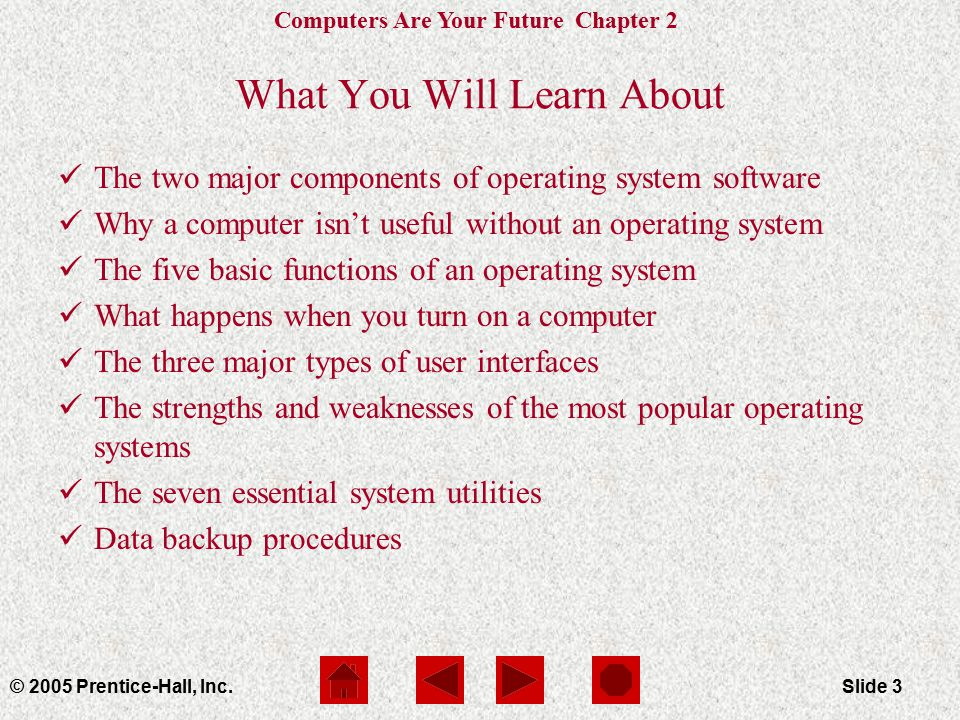 Computers Are Your Future Chapter 2 © 2005 Prentice-Hall, Inc.Slide 3 What You Will Learn About The two major components of operating system software Why a computer isn't useful without an operating system The five basic functions of an operating system What happens when you turn on a computer The three major types of user interfaces The strengths and weaknesses of the most popular operating systems The seven essential system utilities Data backup procedures