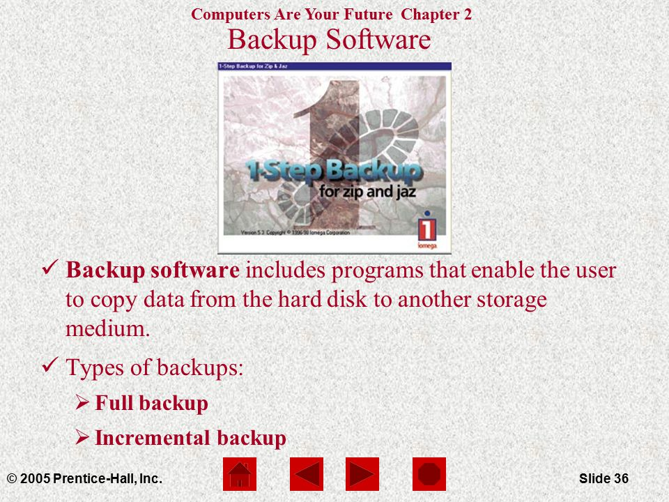 Computers Are Your Future Chapter 2 © 2005 Prentice-Hall, Inc.Slide 36 Backup Software Backup software includes programs that enable the user to copy data from the hard disk to another storage medium.