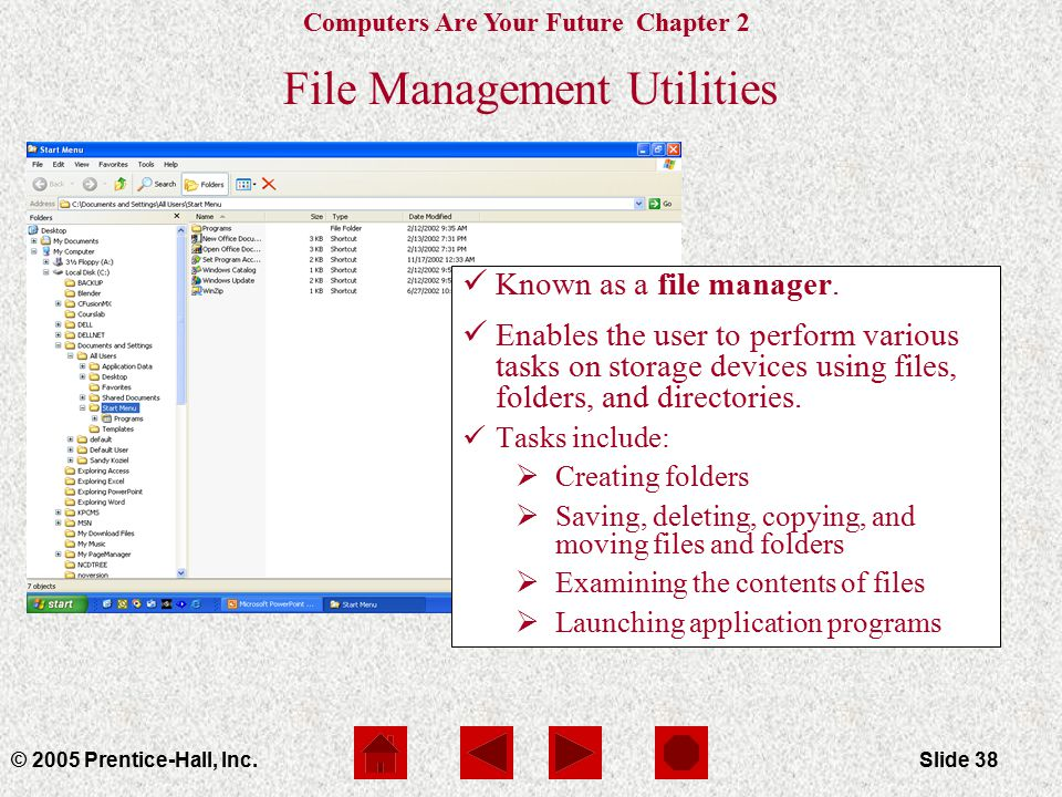 Computers Are Your Future Chapter 2 © 2005 Prentice-Hall, Inc.Slide 38 File Management Utilities Known as a file manager.