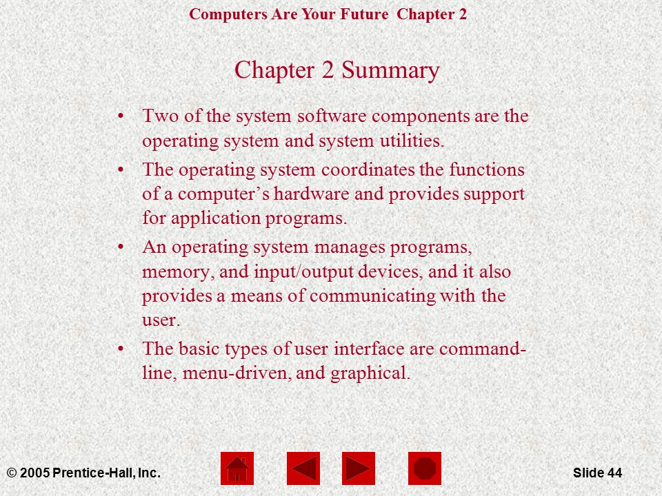Computers Are Your Future Chapter 2 © 2005 Prentice-Hall, Inc.Slide 44 Chapter 2 Summary Two of the system software components are the operating system and system utilities.