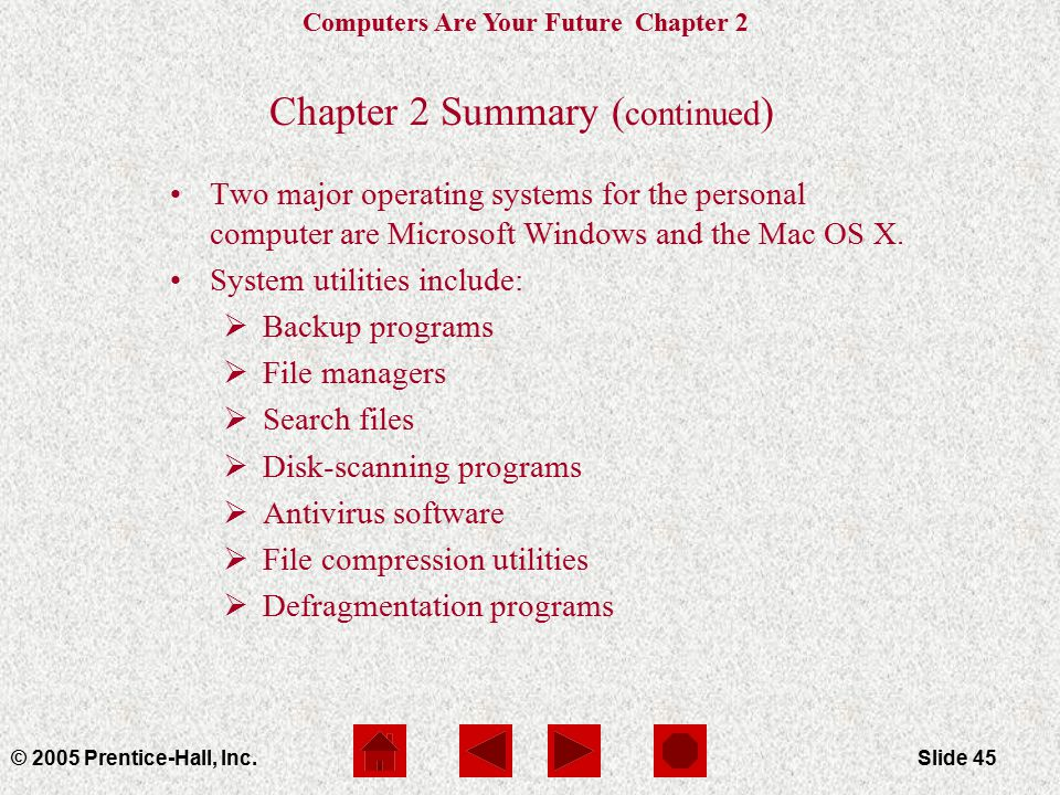 Computers Are Your Future Chapter 2 © 2005 Prentice-Hall, Inc.Slide 45 Chapter 2 Summary ( continued ) Two major operating systems for the personal computer are Microsoft Windows and the Mac OS X.