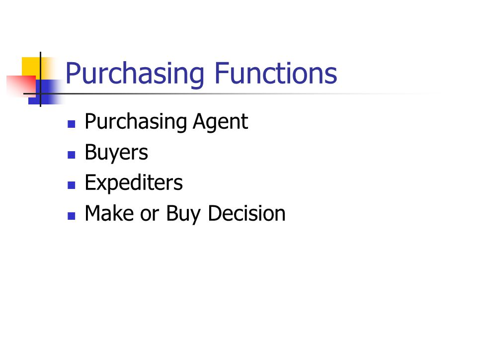 Purchasing Functions Purchasing Agent Buyers Expediters Make or Buy Decision