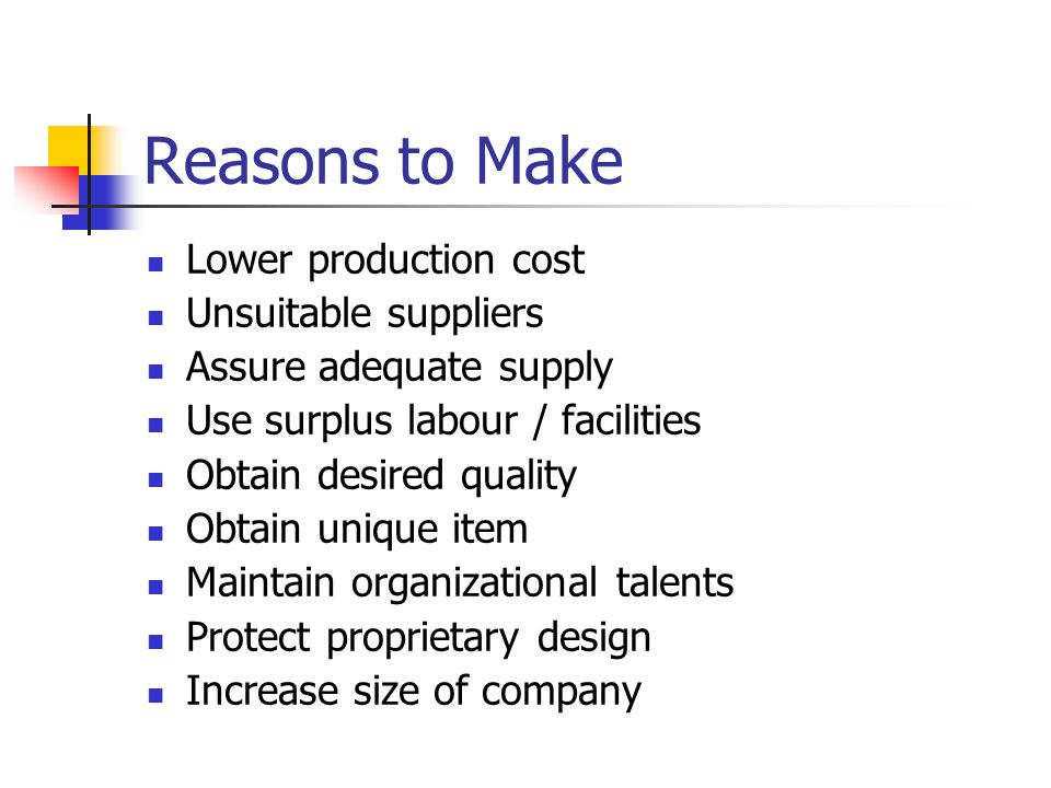 Reasons to Make Lower production cost Unsuitable suppliers Assure adequate supply Use surplus labour / facilities Obtain desired quality Obtain unique item Maintain organizational talents Protect proprietary design Increase size of company