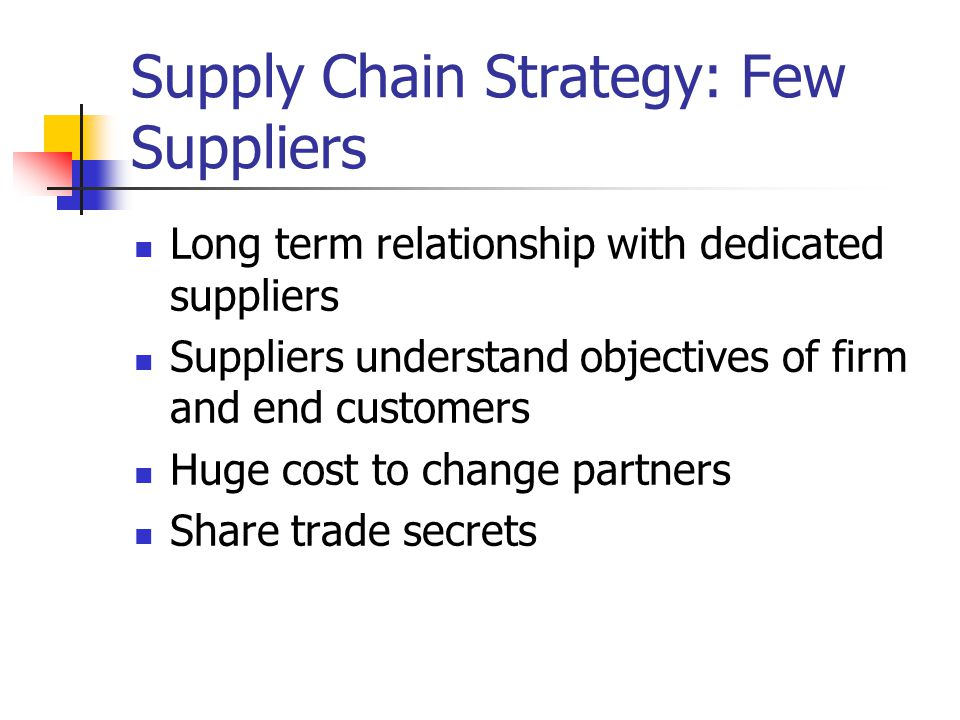 Supply Chain Strategy: Few Suppliers Long term relationship with dedicated suppliers Suppliers understand objectives of firm and end customers Huge cost to change partners Share trade secrets