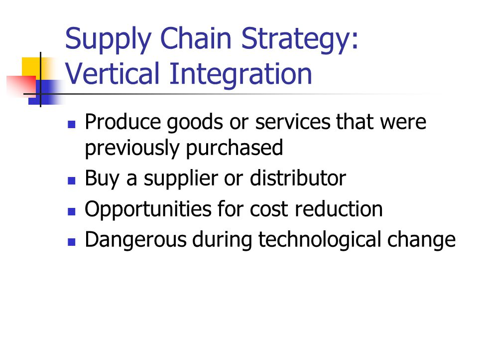 Supply Chain Strategy: Vertical Integration Produce goods or services that were previously purchased Buy a supplier or distributor Opportunities for cost reduction Dangerous during technological change