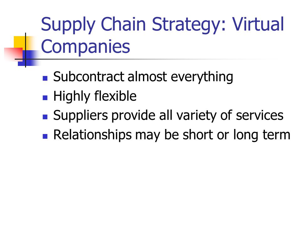 Supply Chain Strategy: Virtual Companies Subcontract almost everything Highly flexible Suppliers provide all variety of services Relationships may be short or long term