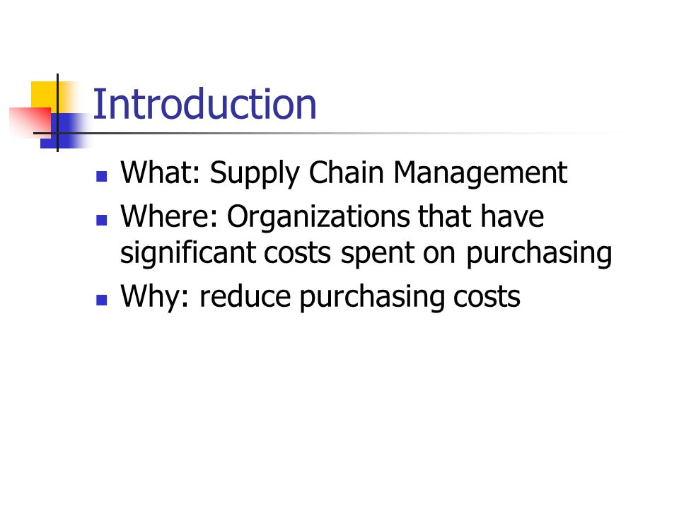 Introduction What: Supply Chain Management Where: Organizations that have significant costs spent on purchasing Why: reduce purchasing costs