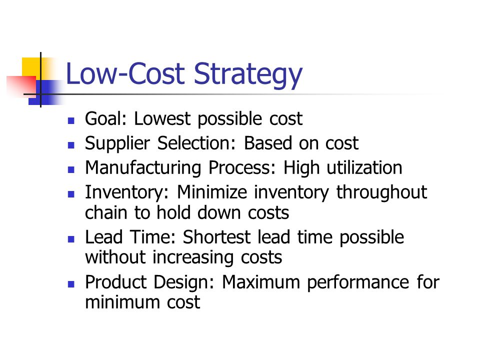 Low-Cost Strategy Goal: Lowest possible cost Supplier Selection: Based on cost Manufacturing Process: High utilization Inventory: Minimize inventory throughout chain to hold down costs Lead Time: Shortest lead time possible without increasing costs Product Design: Maximum performance for minimum cost