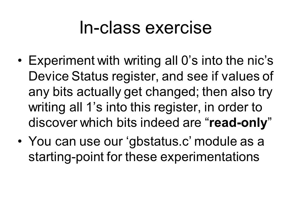 In-class exercise Experiment with writing all 0's into the nic's Device Status register, and see if values of any bits actually get changed; then also try writing all 1's into this register, in order to discover which bits indeed are read-only You can use our 'gbstatus.c' module as a starting-point for these experimentations