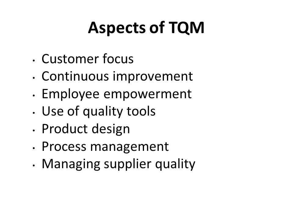 Aspects of TQM Customer focus Continuous improvement Employee empowerment Use of quality tools Product design Process management Managing supplier quality