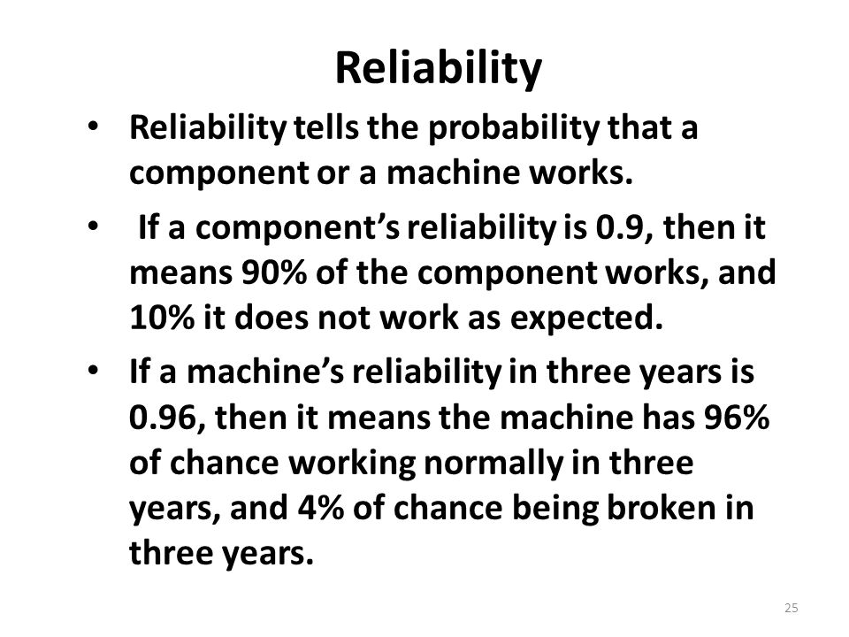 25 Reliability Reliability tells the probability that a component or a machine works.