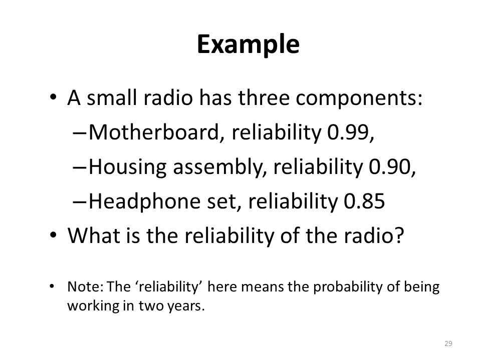 29 Example A small radio has three components: – Motherboard, reliability 0.99, – Housing assembly, reliability 0.90, – Headphone set, reliability 0.85 What is the reliability of the radio.