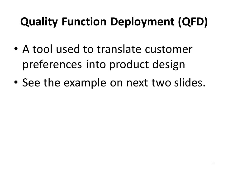 38 Quality Function Deployment (QFD) A tool used to translate customer preferences into product design See the example on next two slides.