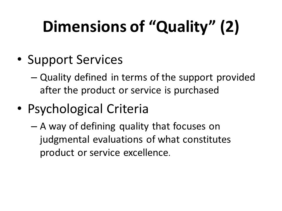 Dimensions of Quality (2) Support Services – Quality defined in terms of the support provided after the product or service is purchased Psychological Criteria – A way of defining quality that focuses on judgmental evaluations of what constitutes product or service excellence.