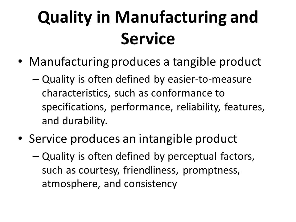 Quality in Manufacturing and Service Manufacturing produces a tangible product – Quality is often defined by easier-to-measure characteristics, such as conformance to specifications, performance, reliability, features, and durability.