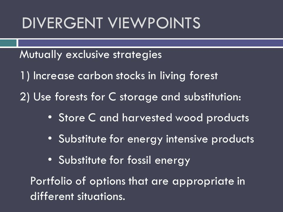 DIVERGENT VIEWPOINTS Mutually exclusive strategies 1) Increase carbon stocks in living forest 2) Use forests for C storage and substitution: Store C and harvested wood products Substitute for energy intensive products Substitute for fossil energy Portfolio of options that are appropriate in different situations.