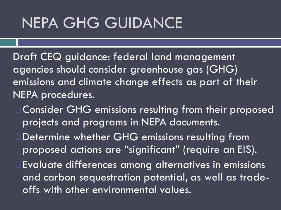 NEPA GHG GUIDANCE Draft CEQ guidance: federal land management agencies should consider greenhouse gas (GHG) emissions and climate change effects as part of their NEPA procedures.