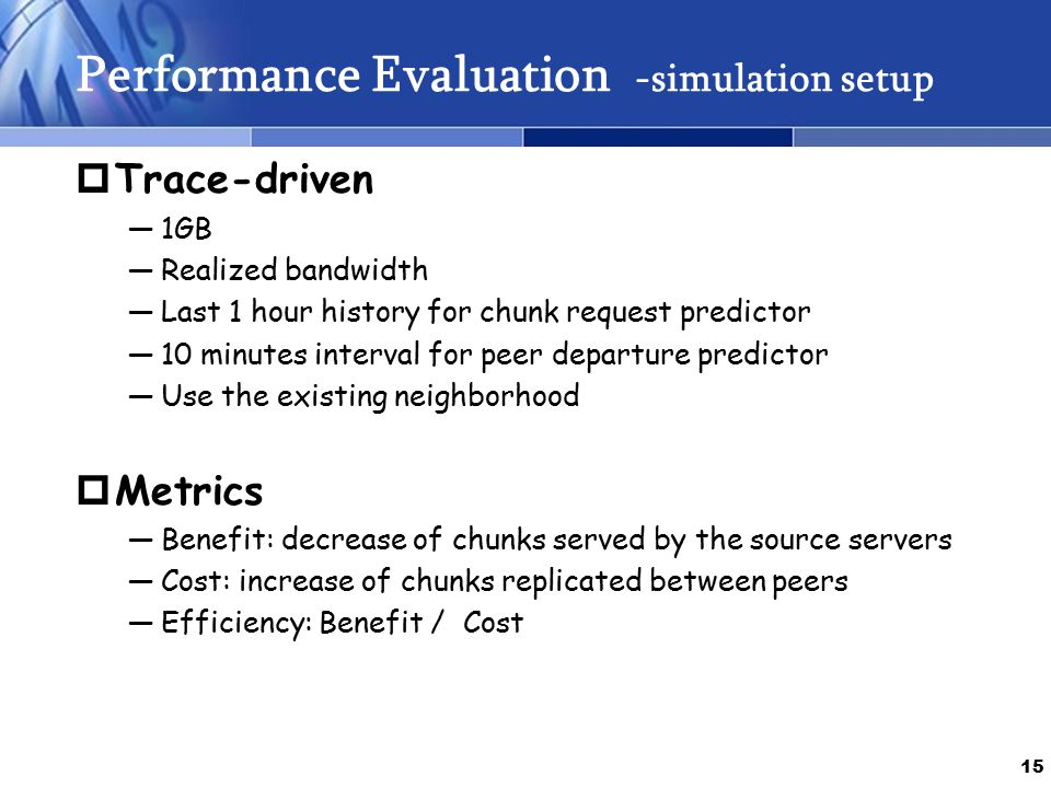 15 Performance Evaluation -simulation setup  Trace-driven ―1GB ―Realized bandwidth ―Last 1 hour history for chunk request predictor ―10 minutes interval for peer departure predictor ―Use the existing neighborhood  Metrics ―Benefit: decrease of chunks served by the source servers ―Cost: increase of chunks replicated between peers ―Efficiency: Benefit / Cost
