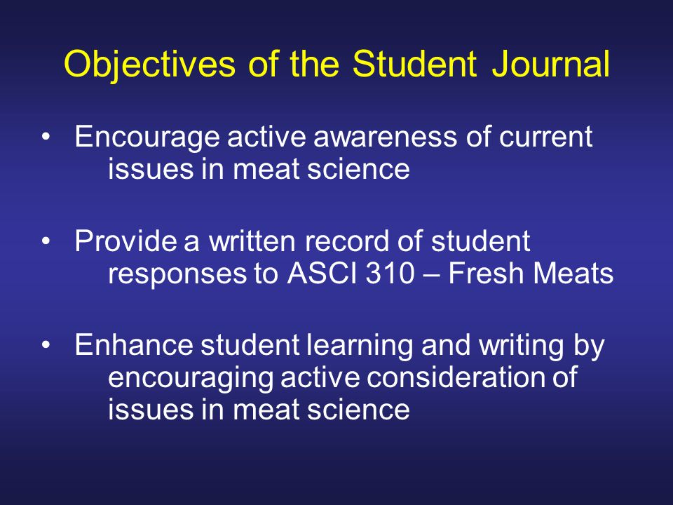 Objectives of the Student Journal Encourage active awareness of current issues in meat science Provide a written record of student responses to ASCI 310 – Fresh Meats Enhance student learning and writing by encouraging active consideration of issues in meat science