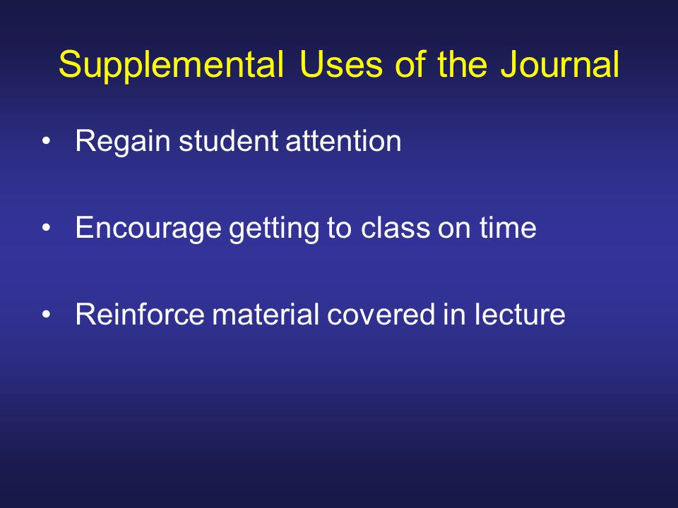 Supplemental Uses of the Journal Regain student attention Encourage getting to class on time Reinforce material covered in lecture