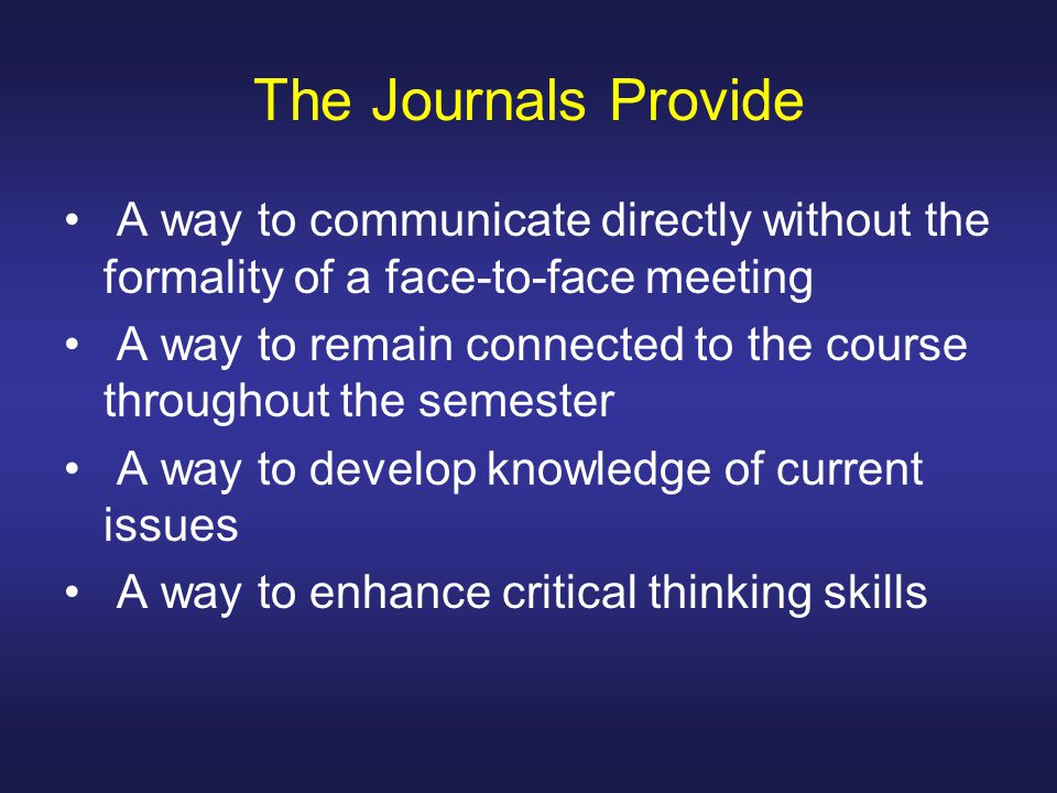 The Journals Provide A way to communicate directly without the formality of a face-to-face meeting A way to remain connected to the course throughout the semester A way to develop knowledge of current issues A way to enhance critical thinking skills