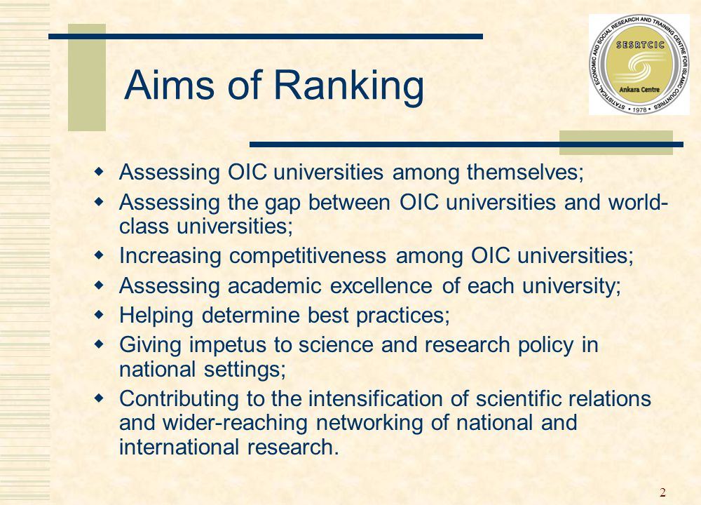 2 Aims of Ranking  Assessing OIC universities among themselves;  Assessing the gap between OIC universities and world- class universities;  Increasing competitiveness among OIC universities;  Assessing academic excellence of each university;  Helping determine best practices;  Giving impetus to science and research policy in national settings;  Contributing to the intensification of scientific relations and wider-reaching networking of national and international research.