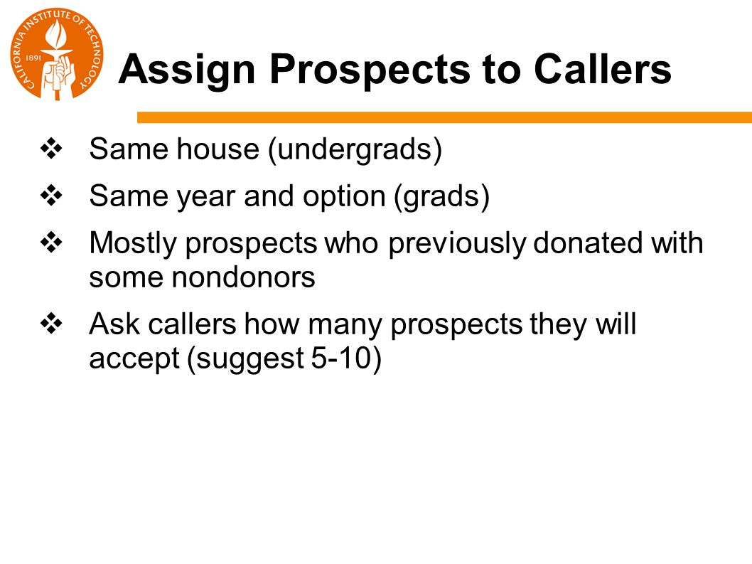 Assign Prospects to Callers  Same house (undergrads)  Same year and option (grads)  Mostly prospects who previously donated with some nondonors  Ask callers how many prospects they will accept (suggest 5-10)